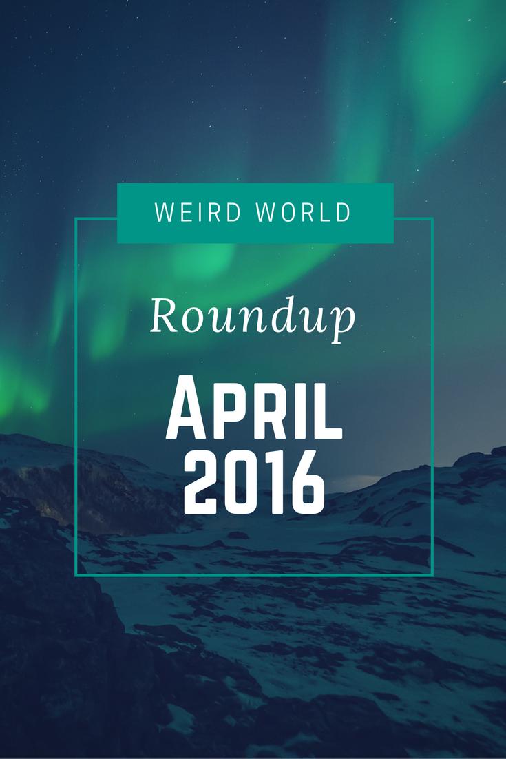 Weird World Roundup April 2016