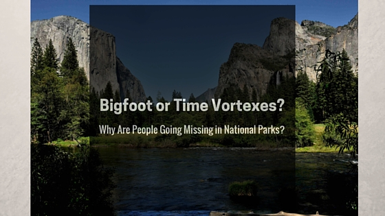 Bigfoot or Time Vortexes?  Why People Go Missing in National Parks