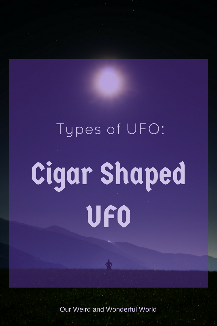Types of UFO – The Cigar Shaped UFO